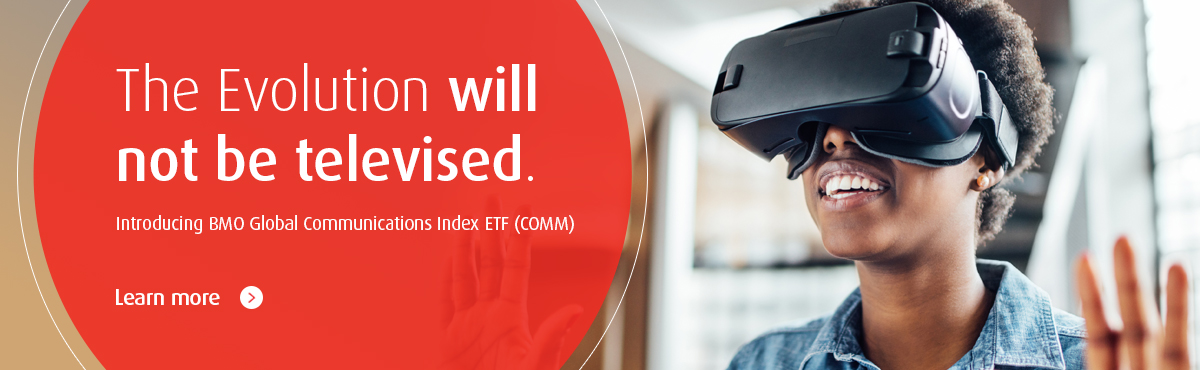 The Evolution will not be televised. Introducing BMO Global Communications Index ETF (COMM). Learn More.
