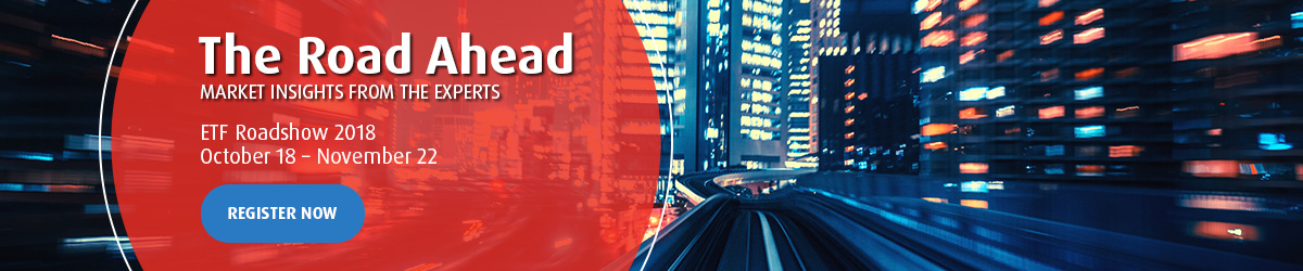 The Road Ahead Market Insights from the experts ETF Roadshow 2018 October 16 - November 22