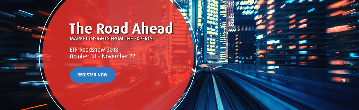 The Road Ahead - Market Insights from the experts - ETF Roadshow 2018 - October 16 to November 22